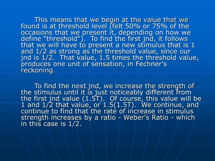 "This means that we begin at the value that we found is at threshold level (felt 50% or 75% of the occasions that we present it, depending on how we define ""threshold"").  To find the first jnd, it follows that we will have to present a new stimulus that is 1 and 1/2 as strong as the threshold value, since our jnd is 1/2.  That value, 1.5 times the threshold value, produces one unit of sensation, in Fechner's reckoning."