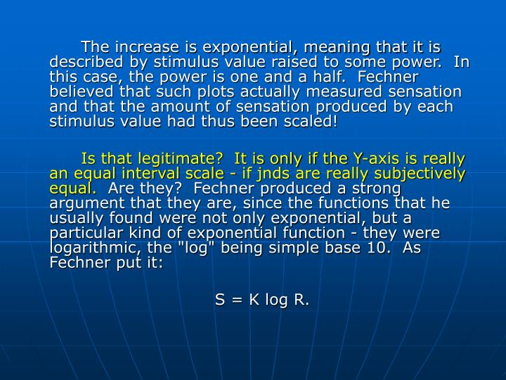 The increase is exponential, meaning that it is described by stimulus value raised to some power.  In this case, the power is one and a half.  Fechner believed that such plots actually measured sensation and that the amount of sensation produced by each stimulus value had thus been scaled!