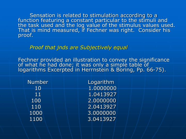 Sensation is related to stimulation according to a function featuring a constant particular to the stimuli and the task used and the log value of the stimulus values used.  That is mind measured, if Fechner was right.  Consider his proof.