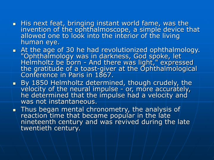His next feat, bringing instant world fame, was the invention of the ophthalmoscope, a simple device that allowed one to look into the interior of the living human eye.