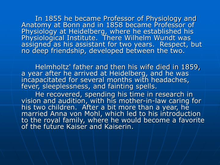 In 1855 he became Professor of Physiology and Anatomy at Bonn and in 1858 became Professor of Physiology at Heidelberg, where he established his Physiological Institute.  There Wilhelm Wundt was assigned as his assistant for two years.  Respect, but no deep friendship, developed between the two.