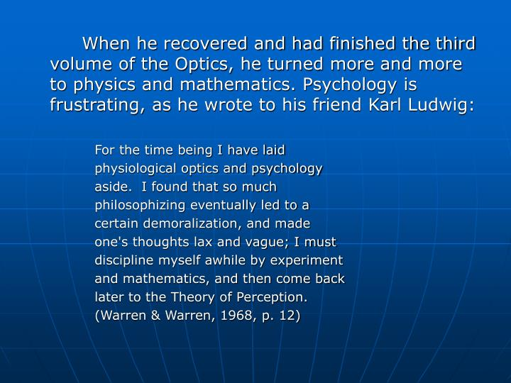 When he recovered and had finished the third volume of the Optics, he turned more and more to physics and mathematics. Psychology is frustrating, as he wrote to his friend Karl Ludwig: