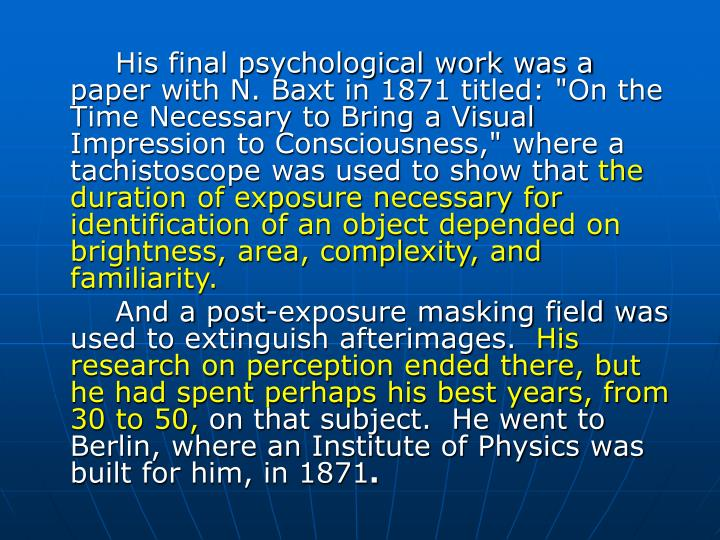 "His final psychological work was a paper with N. Baxt in 1871 titled: ""On the Time Necessary to Bring a Visual Impression to Consciousness,"" where a tachistoscope was used to show that"