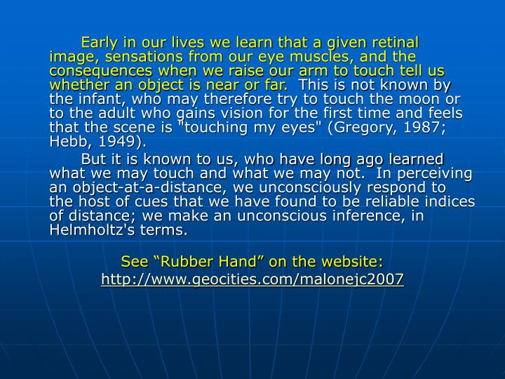 Early in our lives we learn that a given retinal image, sensations from our eye muscles, and the consequences when we raise our arm to touch tell us whether an object is near or far.