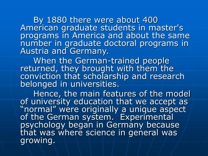 By 1880 there were about 400 American graduate students in master's programs in America and about the same number in graduate doctoral programs in Austria and Germany.