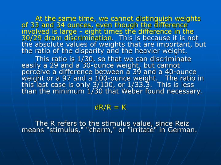 At the same time, we cannot distinguish weights of 33 and 34 ounces, even though the difference involved is large - eight times the difference in the 30/29 dram discrimination