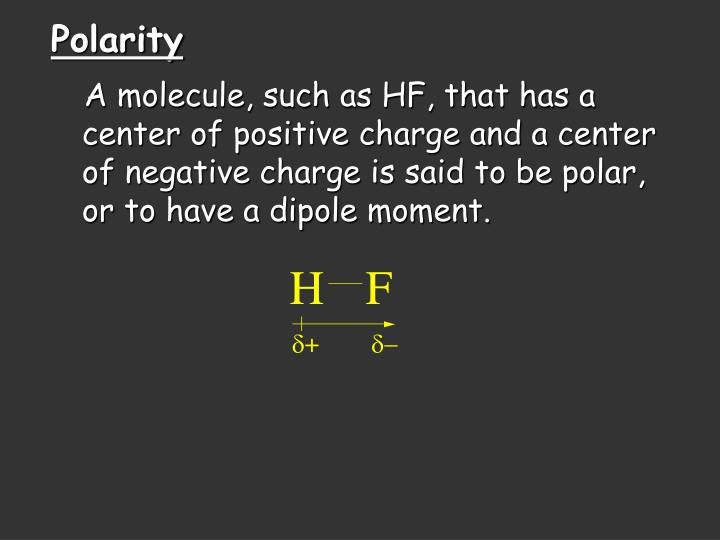 A molecule, such as HF, that has a center of positive charge and a center of negative charge is said to be polar, or to have a dipole moment.