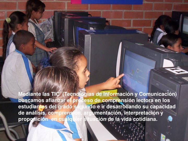 Mediante las TIC  (Tecnologías de Información y Comunicación) buscamos afianzar el proceso de comprensión lectora en los estudiantes del grado segundo e ir desarrollando su capacidad de análisis, comprensión, argumentación, interpretación y proposición  en cualquier situación de la vida cotidiana.
