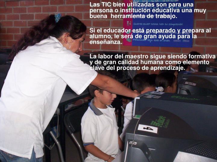 Las TIC bien utilizadas son para una persona o institución educativa una muy buena  herramienta de trabajo.