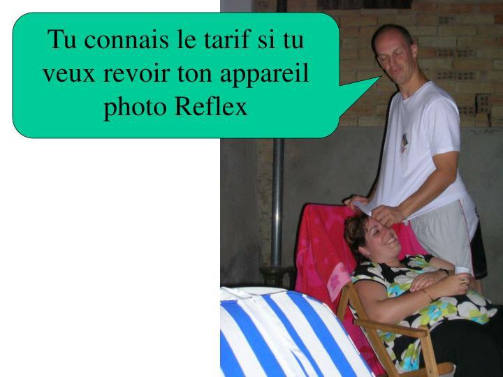 Tu connais le tarif si tu veux revoir ton appareil photo Reflex