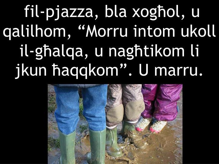 """fil-pjazza, bla xogħol, u qalilhom, """"Morru intom ukoll il-għalqa, u nagħtikom li jkun ħaqqkom"""". U marru."""