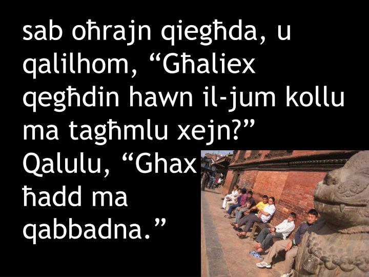 """sab oħrajn qiegħda, u qalilhom, """"Għaliex qegħdin hawn il-jum kollu ma tagħmlu xejn?"""" Qalulu, """"Ghax"""