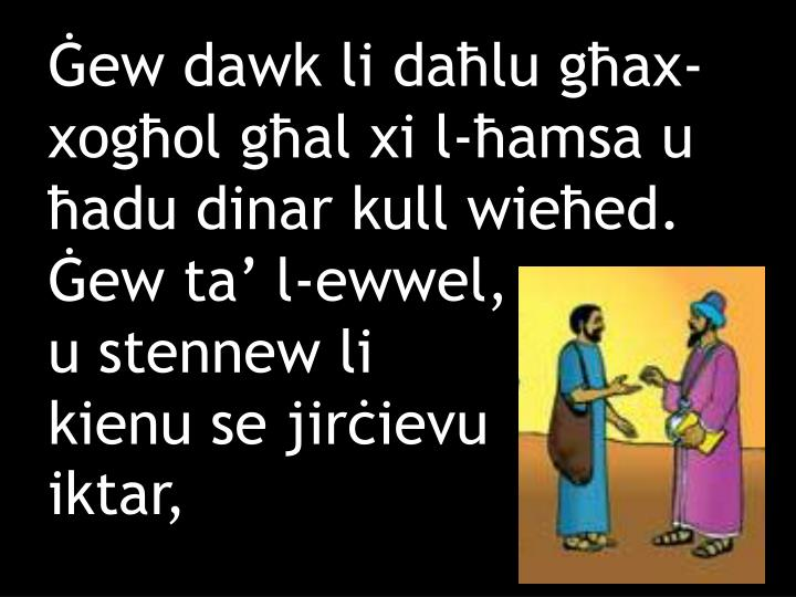 Ġew dawk li daħlu għax-xogħol għal xi l-ħamsa u ħadu dinar kull wieħed. Ġew ta' l-ewwel,