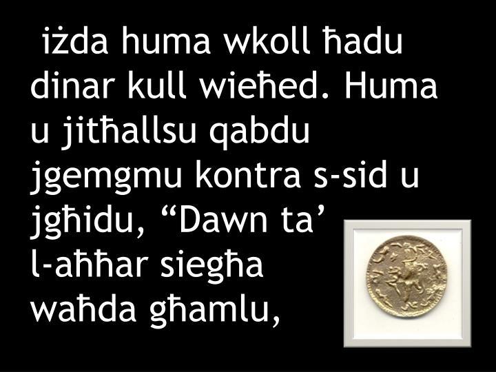 """iżda huma wkoll ħadu dinar kull wieħed. Huma u jitħallsu qabdu jgemgmu kontra s-sid u jgħidu, """"Dawn ta'"""
