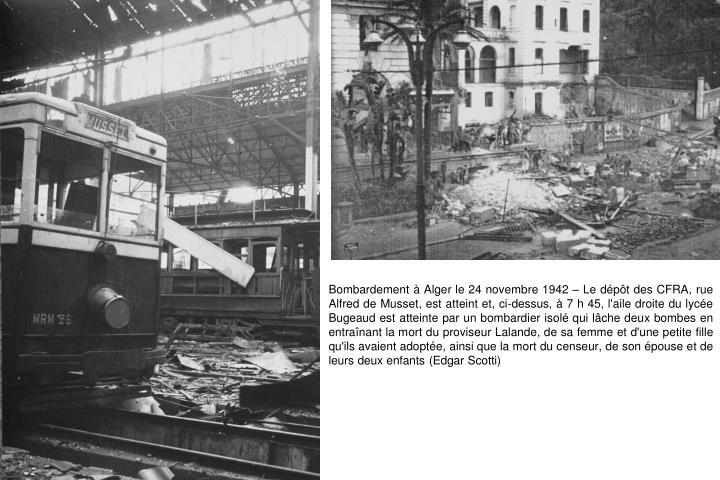 Bombardement à Alger le 24 novembre 1942 – Le dépôt des CFRA, rue Alfred de Musset, est atteint et, ci-dessus, à 7 h 45, l'aile droite du lycée Bugeaud est atteinte par un bombardier isolé qui lâche deux bombes en entraînant la mort du proviseur Lalande, de sa femme et d'une petite fille qu'ils avaient adoptée, ainsi que la mort du censeur, de son épouse et de leurs deux enfants (Edgar Scotti)