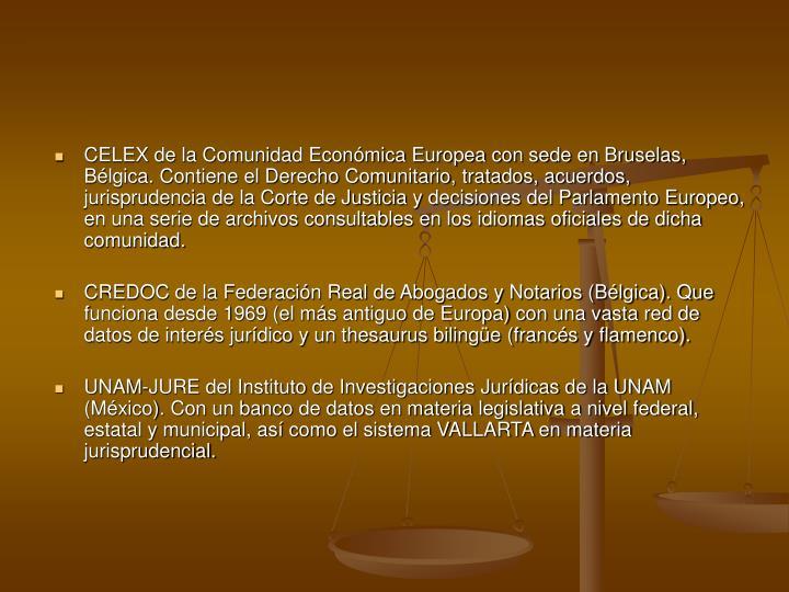 CELEX de la Comunidad Económica Europea con sede en Bruselas, Bélgica. Contiene el Derecho Comunitario, tratados, acuerdos, jurisprudencia de la Corte de Justicia y decisiones del Parlamento Europeo, en una serie de archivos consultables en los idiomas oficiales de dicha comunidad.