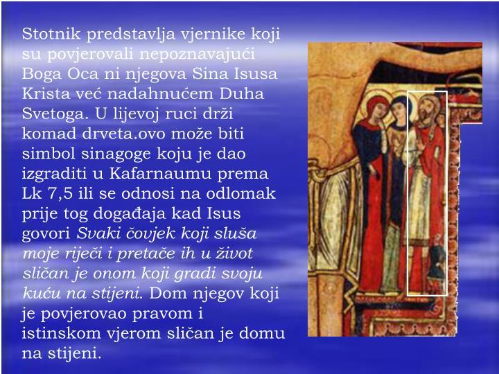 Stotnik predstavlja vjernike koji su povjerovali nepoznavajući Boga Oca ni njegova Sina Isusa Krista već nadahnućem Duha Svetoga. U lijevoj ruci drži komad drveta.ovo može biti simbol sinagoge koju je dao izgraditi u Kafarnaumu prema Lk 7,5 ili se odnosi na odlomak prije tog događaja kad Isus govori