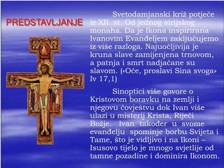 Svetodamjanski križ potječe iz XII. st. Od jednog sirijskog monaha. Da je Ikona inspirirana Ivanovim Evanđeljem zaključujemo iz više razloga. Najuočljivija je kruna slave zamijenjena trnovom, a patnja i smrt nadjačane su slavom. («Oče, proslavi Sina svoga» Iv 17,1)