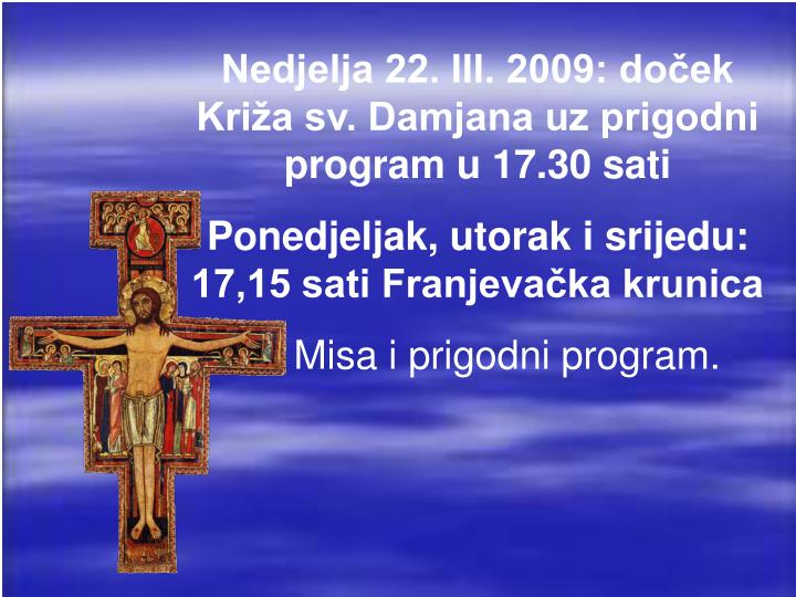 Nedjelja 22. III. 2009: doček Križa sv. Damjana uz prigodni program u 17.30 sati