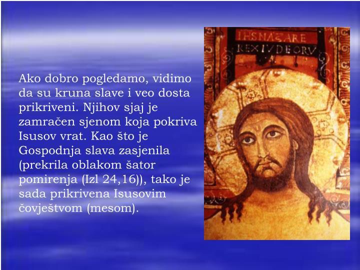 Ako dobro pogledamo, vidimo da su kruna slave i veo dosta prikriveni. Njihov sjaj je zamračen sjenom koja pokriva Isusov vrat. Kao što je Gospodnja slava zasjenila (prekrila oblakom šator pomirenja (Izl 24,16)), tako je sada prikrivena Isusovim čovještvom (mesom).
