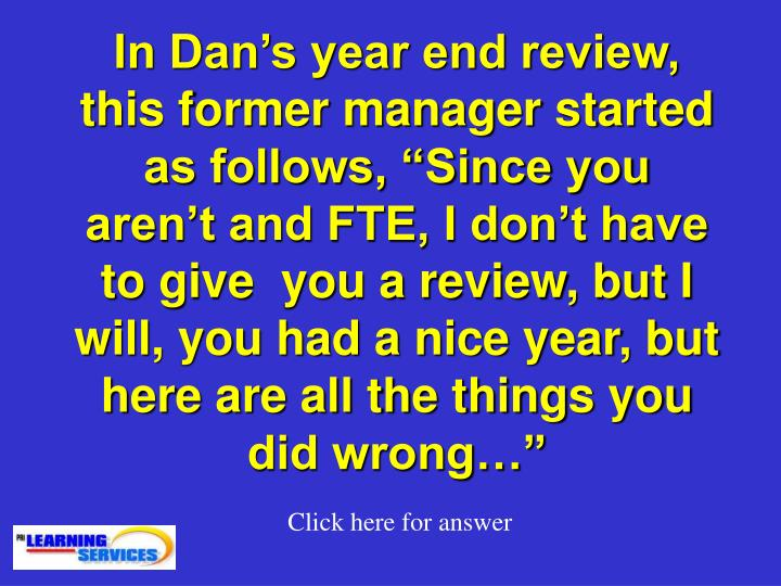 "In Dan's year end review, this former manager started as follows, ""Since you aren't and FTE, I don't have to give  you a review, but I will, you had a nice year, but here are all the things you did wrong…"""