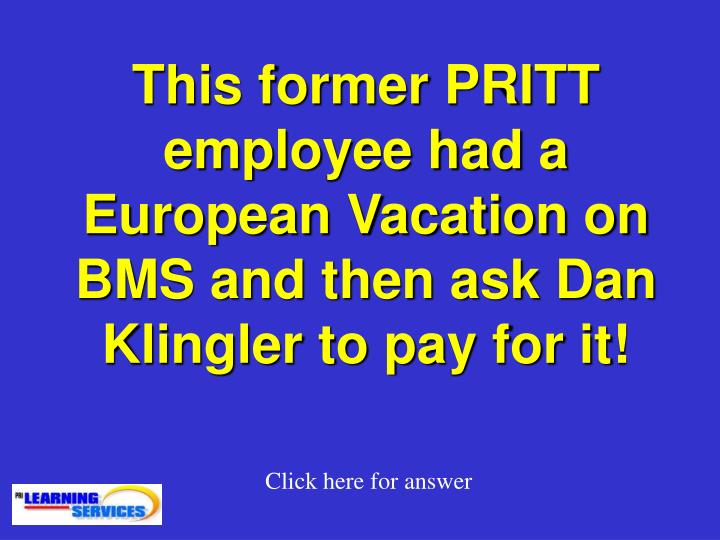 This former PRITT employee had a European Vacation on BMS and then ask Dan Klingler to pay for it!