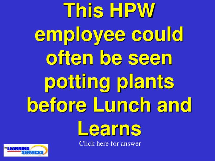 This HPW employee could often be seen potting plants before Lunch and Learns