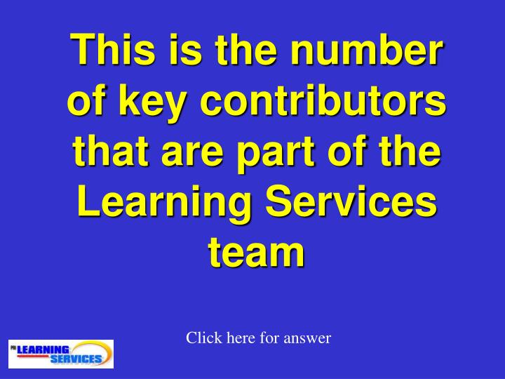 This is the number of key contributors that are part of the Learning Services team