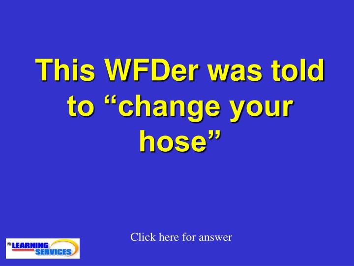 """This WFDer was told to """"change your hose"""""""