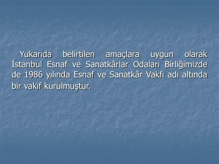 Yukarıda belirtilen amaçlara uygun olarak İstanbul Esnaf ve Sanatkârlar Odaları Birliğimizde de 1986 yılında Esnaf ve Sanatkâr Vakfı adı altında bir vakıf kurulmuştur.
