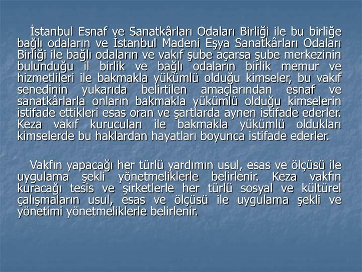 İstanbul Esnaf ve Sanatkârları Odaları Birliği ile bu birliğe bağlı odaların ve İstanbul Madeni Eşya Sanatkârları Odaları Birliği ile bağlı odaların ve vakıf şube açarsa şube merkezinin bulunduğu il birlik ve bağlı odaların birlik memur ve hizmetlileri ile bakmakla yükümlü olduğu kimseler, bu vakıf senedinin yukarıda belirtilen amaçlarından esnaf ve sanatkârlarla onların bakmakla yükümlü olduğu kimselerin istifade ettikleri esas oran ve şartlarda aynen istifade ederler. Keza vakıf kurucuları ile bakmakla yükümlü oldukları kimselerde bu haklardan hayatları boyunca istifade ederler.
