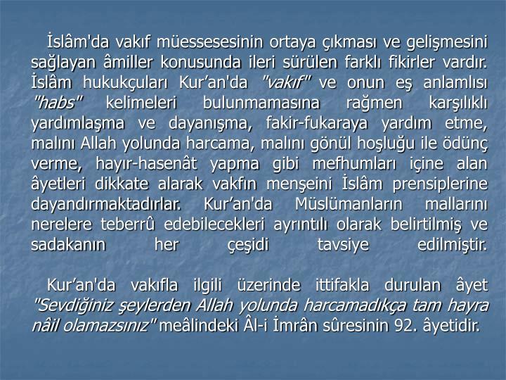İslâm'da vakıf müessesesinin ortaya çıkması ve gelişmesini sağlayan âmiller konusunda ileri sürülen farklı fikirler vardır. İslâm hukukçuları Kur'an'da