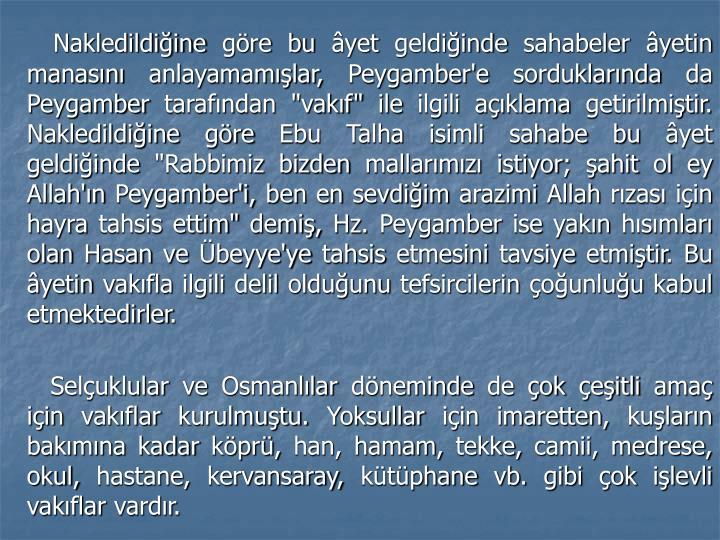 """Nakledildiğine göre bu âyet geldiğinde sahabeler âyetin manasını anlayamamışlar, Peygamber'e sorduklarında da Peygamber tarafından """"vakıf"""" ile ilgili açıklama getirilmiştir. Nakledildiğine göre Ebu Talha isimli sahabe bu âyet geldiğinde """"Rabbimiz bizden mallarımızı istiyor; şahit ol ey Allah'ın Peygamber'i, ben en sevdiğim arazimi Allah rızası için hayra tahsis ettim"""" demiş, Hz. Peygamber ise yakın hısımları olan Hasan ve Übeyye'ye tahsis etmesini tavsiye etmiştir. Bu âyetin vakıfla ilgili delil olduğunu tefsircilerin çoğunluğu kabul etmektedirler."""