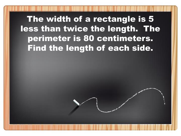 The width of a rectangle is 5 less than twice the length.  The perimeter is 80 centimeters.  Find the length of each side.
