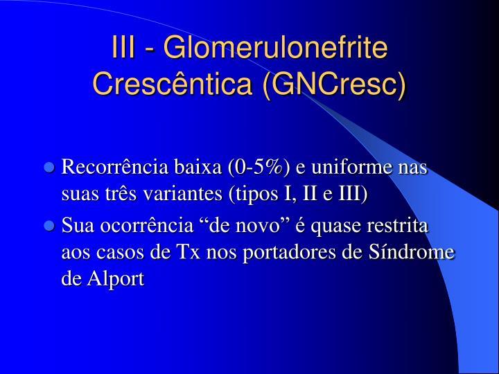 III - Glomerulonefrite Crescêntica (GNCresc)