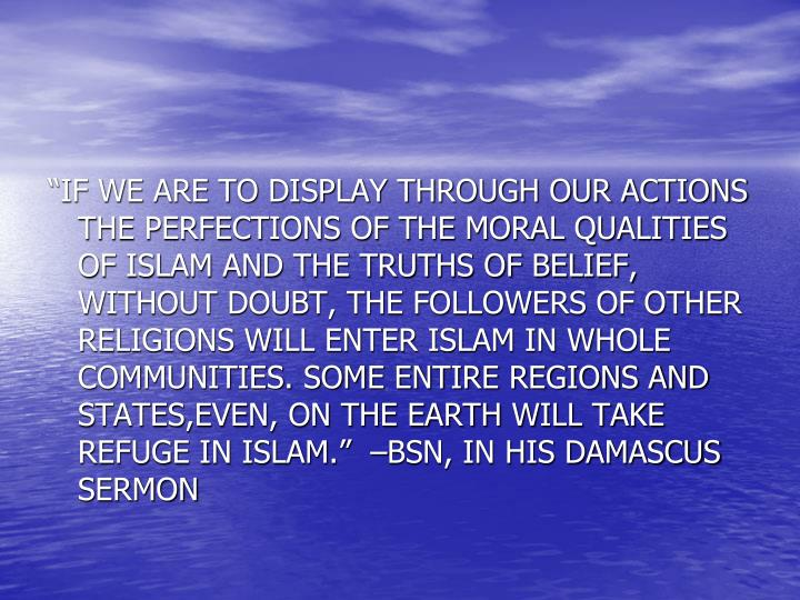 """IF WE ARE TO DISPLAY THROUGH OUR ACTIONS THE PERFECTIONS OF THE MORAL QUALITIES OF ISLAM AND THE TRUTHS OF BELIEF, WITHOUT DOUBT, THE FOLLOWERS OF OTHER RELIGIONS WILL ENTER ISLAM IN WHOLE COMMUNITIES. SOME ENTIRE REGIONS AND STATES,EVEN, ON THE EARTH WILL TAKE REFUGE IN ISLAM.""  –BSN, IN HIS DAMASCUS SERMON"