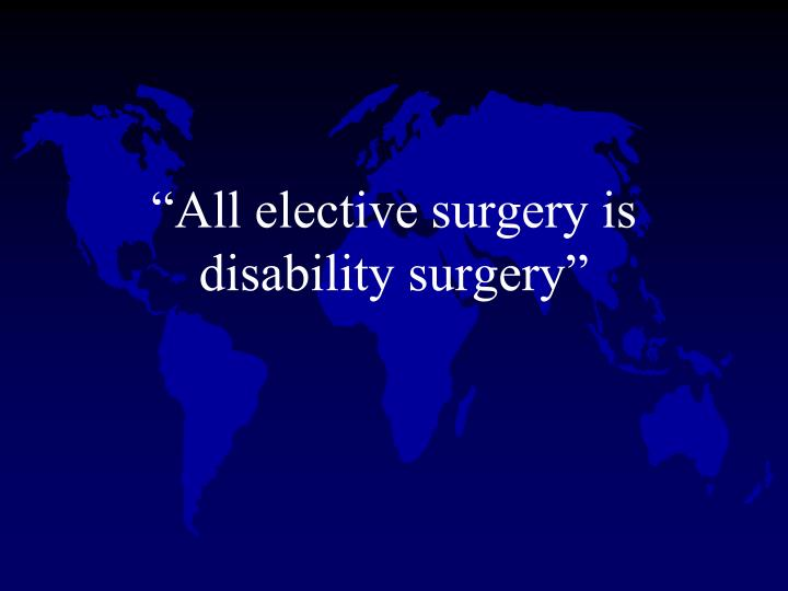 """All elective surgery is disability surgery"""
