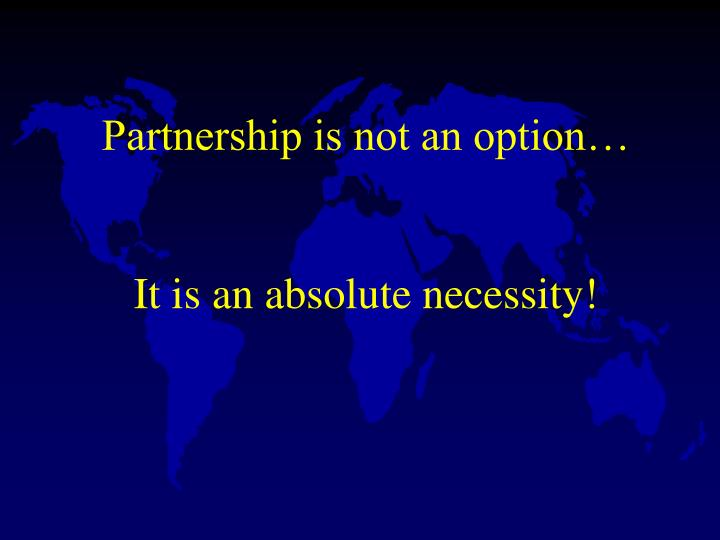 Partnership is not an option it is an absolute necessity