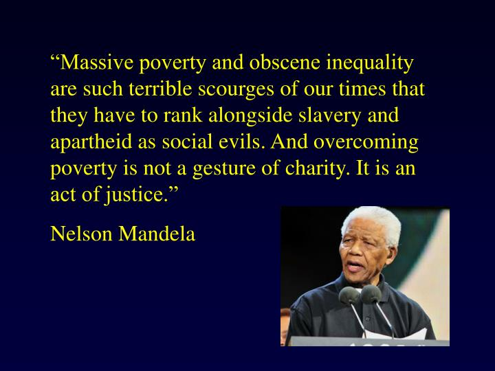"""Massive poverty and obscene inequality are such terrible scourges of our times that they have to rank alongside slavery and apartheid as social evils. And overcoming poverty is not a gesture of charity. It is an act of justice."""