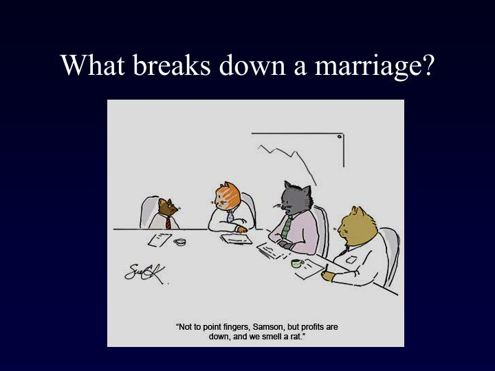 What breaks down a marriage?