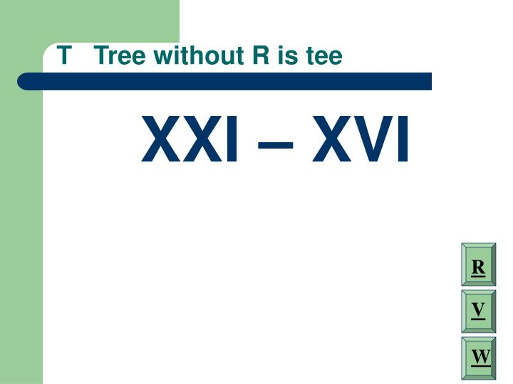 T   Tree without R is tee