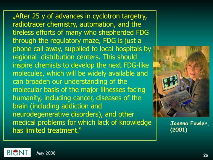 """After 25 y of advances in cyclotron targetry, radiotracer chemistry, automation, and the tireless efforts of many who shepherded FDG through the regulatory maze, FDG is just a phone call away, supplied to local hospitals by regional  distribution centers. This should inspire chemists to develop the next FDG-like molecules, which will be widely available and can broaden our understanding of the molecular basis of the major illnesses facing humanity, including cancer, diseases of the brain (including addiction and neurodegenerative disorders), and other medical problems for which lack of knowledge has limited treatment."""