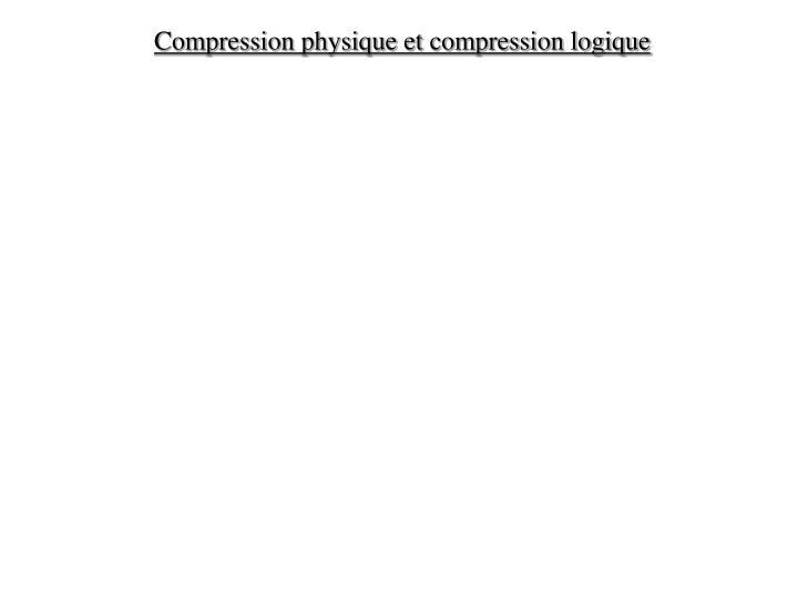 Compression physique et compression logique