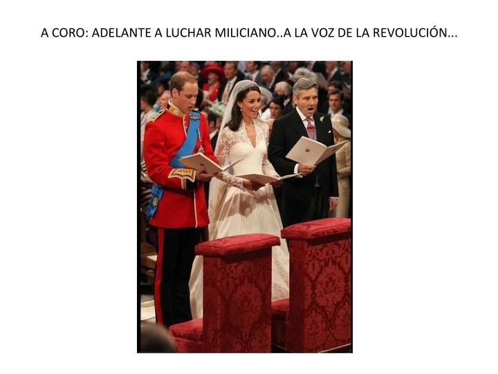 A CORO: ADELANTE A LUCHAR MILICIANO..A LA VOZ DE LA REVOLUCIÓN...