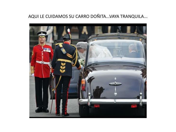 AQUI LE CUIDAMOS SU CARRO DOÑITA...VAYA TRANQUILA...