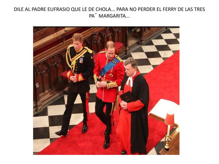 DILE AL PADRE EUFRASIO QUE LE DE CHOLA... PARA NO PERDER EL FERRY DE LAS TRES PA´ MARGARITA...