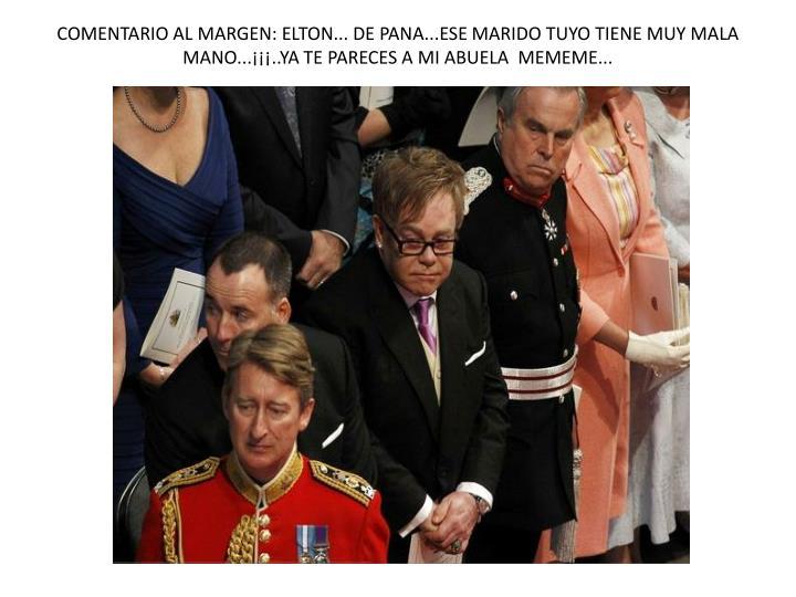 COMENTARIO AL MARGEN: ELTON... DE PANA...ESE MARIDO TUYO TIENE MUY MALA MANO...¡¡¡..YA TE PARECES A MI ABUELA  MEMEME...
