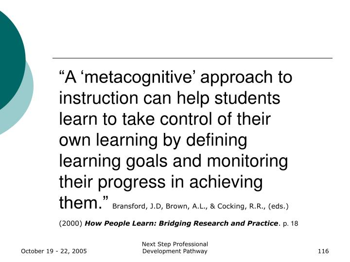 """A 'metacognitive' approach to instruction can help students learn to take control of their own learning by defining learning goals and monitoring their progress in achieving them."""
