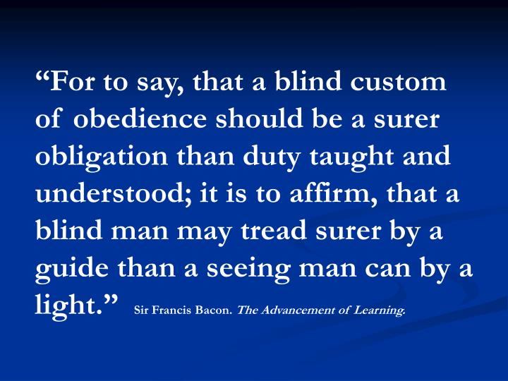 """For to say, that a blind custom of obedience should be a surer obligation than duty taught and understood; it is to affirm, that a blind man may tread surer by a guide than a seeing man can by a light."""