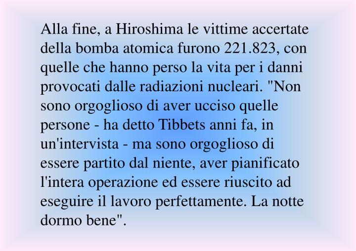 """Alla fine, a Hiroshima le vittime accertate della bomba atomica furono 221.823, con quelle che hanno perso la vita per i danni provocati dalle radiazioni nucleari. """"Non sono orgoglioso di aver ucciso quelle persone - ha detto Tibbets anni fa, in un'intervista - ma sono orgoglioso di essere partito dal niente, aver pianificato l'intera operazione ed essere riuscito ad eseguire il lavoro perfettamente. La notte dormo bene""""."""